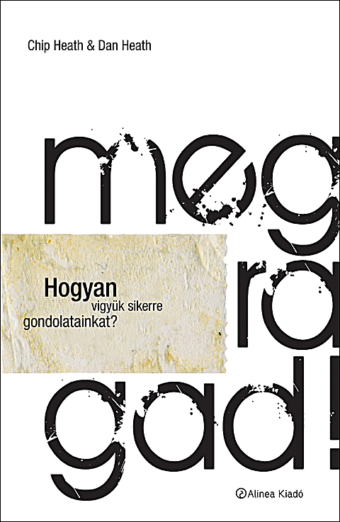 Dan Heath, Chip Heath, Megragad!, made to stick, made to stick magyarul, Alinea, sikeres gondolat